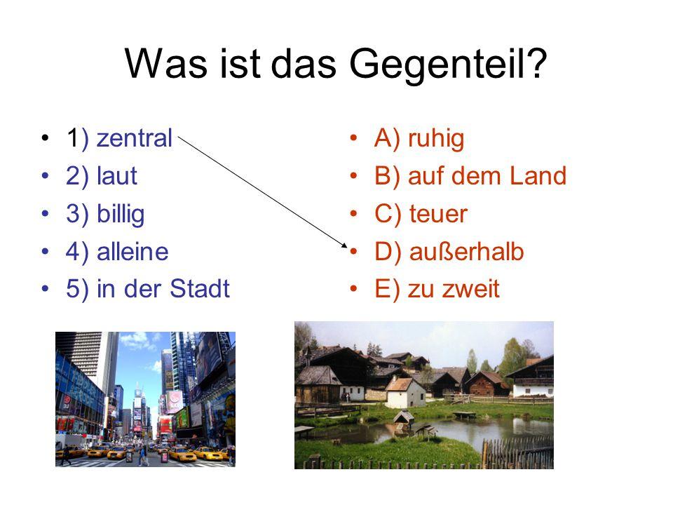 Was ist das Gegenteil? 1) zentral 2) laut 3) billig 4) alleine 5) in der Stadt A) ruhig B) auf dem Land C) teuer D) außerhalb E) zu zweit