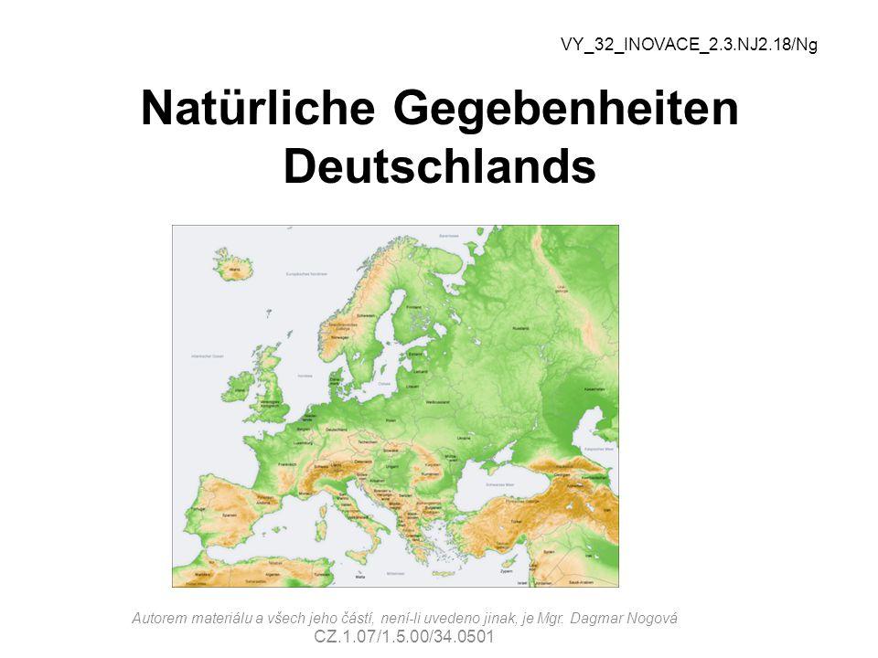 Natürliche Gegebenheiten Deutschlands VY_32_INOVACE_2.3.NJ2.18/Ng Autorem materiálu a všech jeho částí, není-li uvedeno jinak, je Mgr.