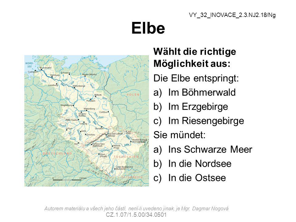 Elbe Wählt die richtige Möglichkeit aus: Die Elbe entspringt: a)Im Böhmerwald b)Im Erzgebirge c)Im Riesengebirge Sie mündet: a)Ins Schwarze Meer b)In die Nordsee c)In die Ostsee VY_32_INOVACE_2.3.NJ2.18/Ng Autorem materiálu a všech jeho částí, není-li uvedeno jinak, je Mgr.