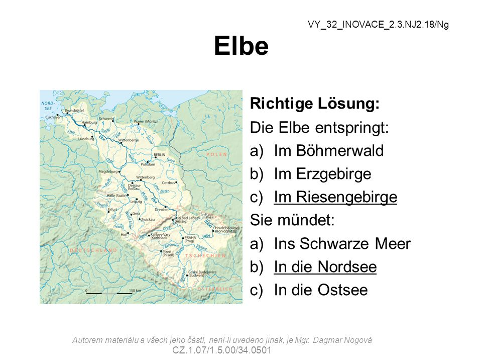 Elbe Richtige Lösung: Die Elbe entspringt: a)Im Böhmerwald b)Im Erzgebirge c)Im Riesengebirge Sie mündet: a)Ins Schwarze Meer b)In die Nordsee c)In die Ostsee VY_32_INOVACE_2.3.NJ2.18/Ng Autorem materiálu a všech jeho částí, není-li uvedeno jinak, je Mgr.