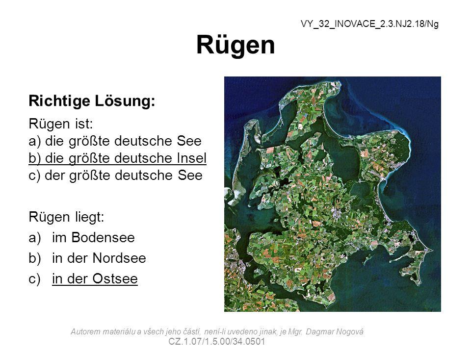 Rügen Richtige Lösung: Rügen ist: a) die größte deutsche See b) die größte deutsche Insel c) der größte deutsche See Rügen liegt: a)im Bodensee b)in der Nordsee c)in der Ostsee VY_32_INOVACE_2.3.NJ2.18/Ng Autorem materiálu a všech jeho částí, není-li uvedeno jinak, je Mgr.