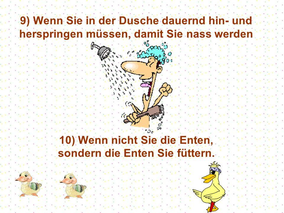 9) Wenn Sie in der Dusche dauernd hin- und herspringen müssen, damit Sie nass werden 10) Wenn nicht Sie die Enten, sondern die Enten Sie füttern.