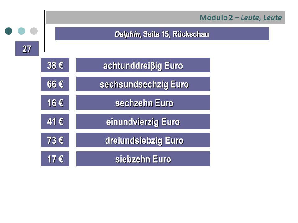 Módulo 2 – Leute, Leute Delphin, Seite 15, Rückschau 27 38 € achtunddreiβig Euro 66 € sechsundsechzig Euro sechsundsechzig Euro 16 € 41 € 73 € 17 € sechzehn Euro sechzehn Euro einundvierzig Euro dreiundsiebzig Euro dreiundsiebzig Euro siebzehn Euro