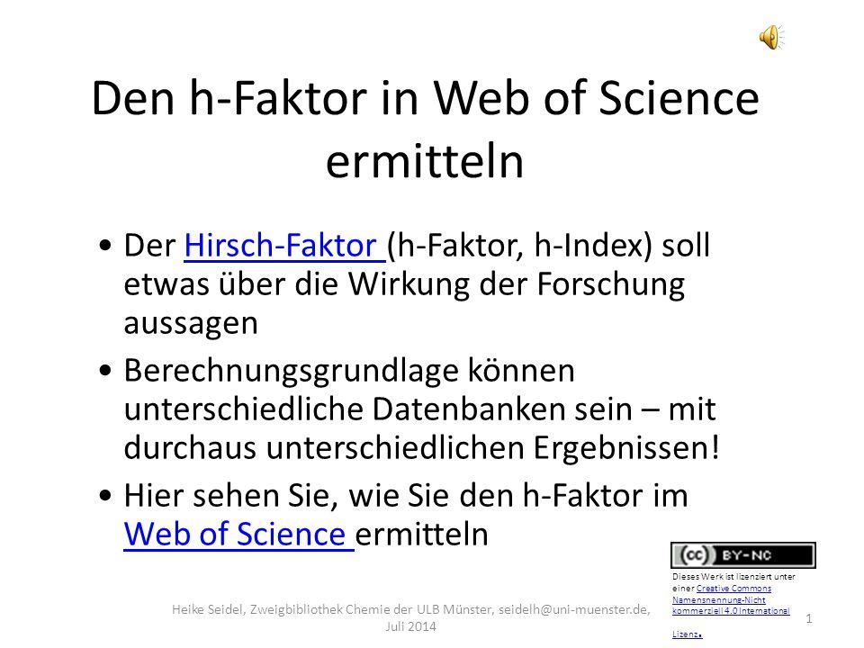 Den h-Faktor in Web of Science ermitteln 1 Heike Seidel, Zweigbibliothek Chemie der ULB Münster, seidelh@uni-muenster.de, Juli 2014 Der Hirsch-Faktor (h-Faktor, h-Index) soll etwas über die Wirkung der Forschung aussagenHirsch-Faktor Berechnungsgrundlage können unterschiedliche Datenbanken sein – mit durchaus unterschiedlichen Ergebnissen.