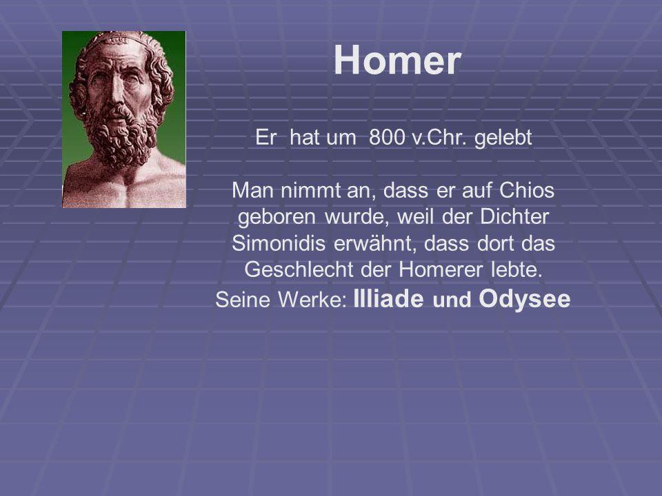 Er hat um 800 v.Chr. gelebt Man nimmt an, dass er auf Chios geboren wurde, weil der Dichter Simonidis erwähnt, dass dort das Geschlecht der Homerer le