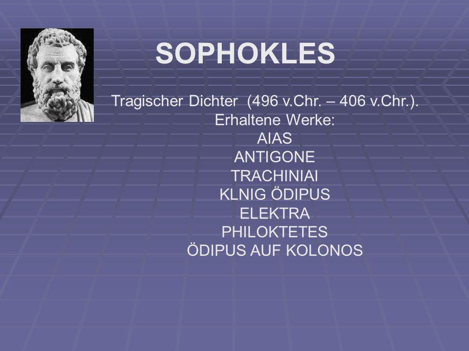 SOPHOKLES Tragischer Dichter (496 v.Chr. – 406 v.Chr.). Erhaltene Werke: AIAS ΑNTIGONE ΤRACHINIAI KLNIG ÖDIPUS ELEKTRA PHILOKTETES ÖDIPUS AUF KOLONOS