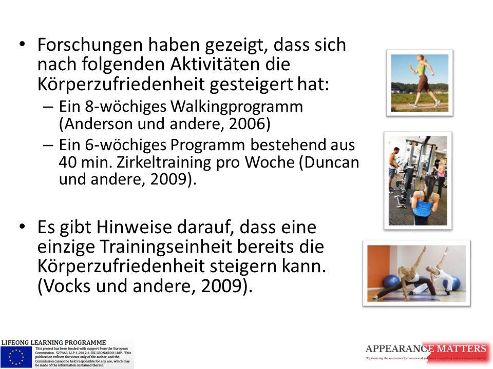 Forschungen haben gezeigt, dass sich nach folgenden Aktivitäten die Körperzufriedenheit gesteigert hat: – Ein 8-wöchiges Walkingprogramm (Anderson und andere, 2006) – Ein 6-wöchiges Programm bestehend aus 40 min.