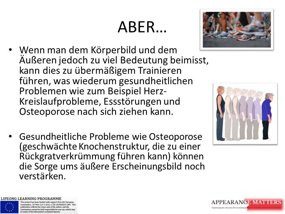 ABER… Wenn man dem Körperbild und dem Äußeren jedoch zu viel Bedeutung beimisst, kann dies zu übermäßigem Trainieren führen, was wiederum gesundheitlichen Problemen wie zum Beispiel Herz- Kreislaufprobleme, Essstörungen und Osteoporose nach sich ziehen kann.