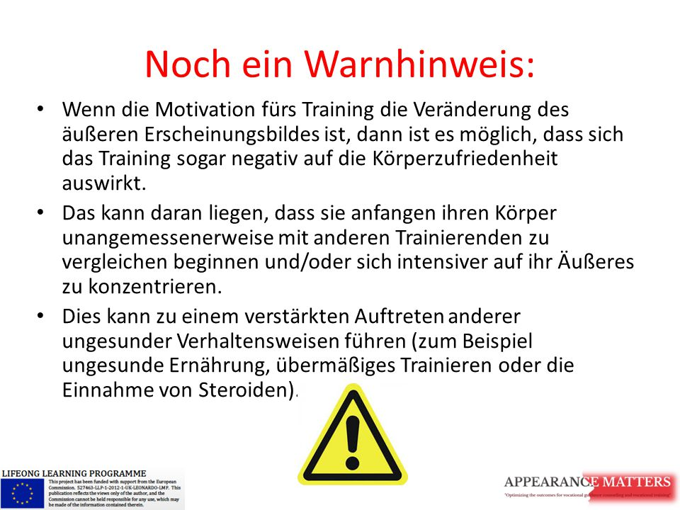 Noch ein Warnhinweis: Wenn die Motivation fürs Training die Veränderung des äußeren Erscheinungsbildes ist, dann ist es möglich, dass sich das Training sogar negativ auf die Körperzufriedenheit auswirkt.