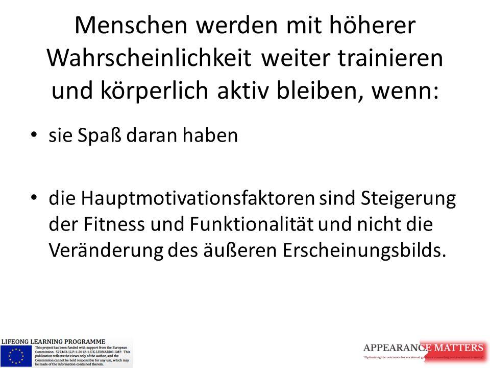 Menschen werden mit höherer Wahrscheinlichkeit weiter trainieren und körperlich aktiv bleiben, wenn: sie Spaß daran haben die Hauptmotivationsfaktoren sind Steigerung der Fitness und Funktionalität und nicht die Veränderung des äußeren Erscheinungsbilds.