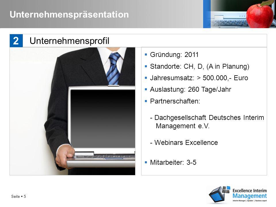 Seite  5 Unternehmenspräsentation  Gründung: 2011  Standorte: CH, D, (A in Planung)  Jahresumsatz: > 500.000,- Euro  Auslastung: 260 Tage/Jahr  Partnerschaften: - Dachgesellschaft Deutsches Interim Management e.V.