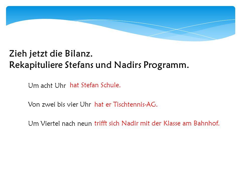 Zieh jetzt die Bilanz.Rekapituliere Stefans und Nadirs Programm.