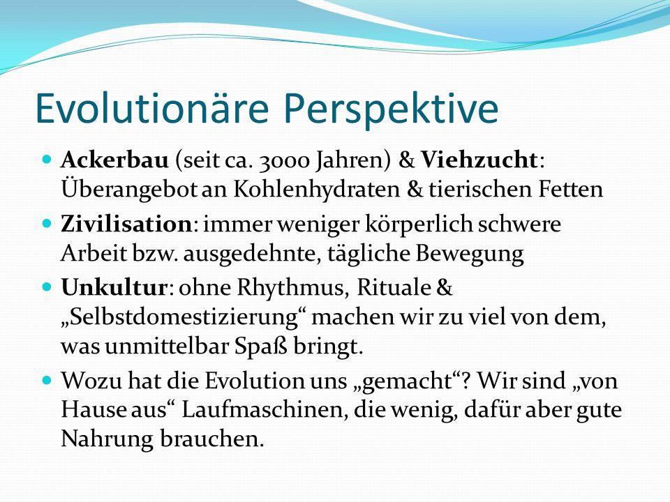 Evolutionäre Perspektive Ackerbau (seit ca. 3000 Jahren) & Viehzucht: Überangebot an Kohlenhydraten & tierischen Fetten Zivilisation: immer weniger kö