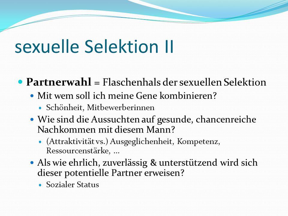 sexuelle Selektion II Partnerwahl = Flaschenhals der sexuellen Selektion Mit wem soll ich meine Gene kombinieren? Schönheit, Mitbewerberinnen Wie sind
