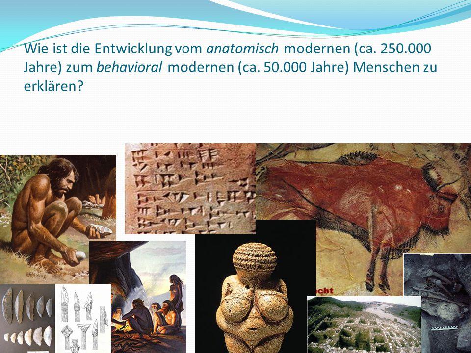 47 Wie ist die Entwicklung vom anatomisch modernen (ca. 250.000 Jahre) zum behavioral modernen (ca. 50.000 Jahre) Menschen zu erklären?