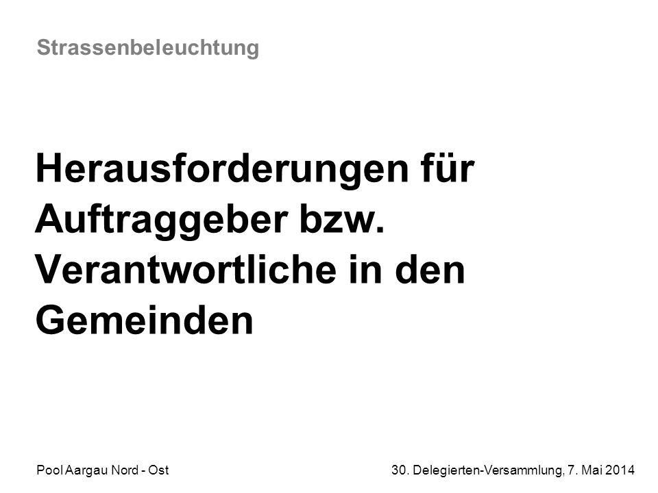 Pool Aargau Nord - Ost 30. Delegierten-Versammlung, 7. Mai 2014 Strassenbeleuchtung Herausforderungen für Auftraggeber bzw. Verantwortliche in den Gem