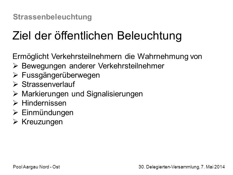Pool Aargau Nord - Ost 30. Delegierten-Versammlung, 7. Mai 2014 Strassenbeleuchtung Ziel der öffentlichen Beleuchtung Ermöglicht Verkehrsteilnehmern d