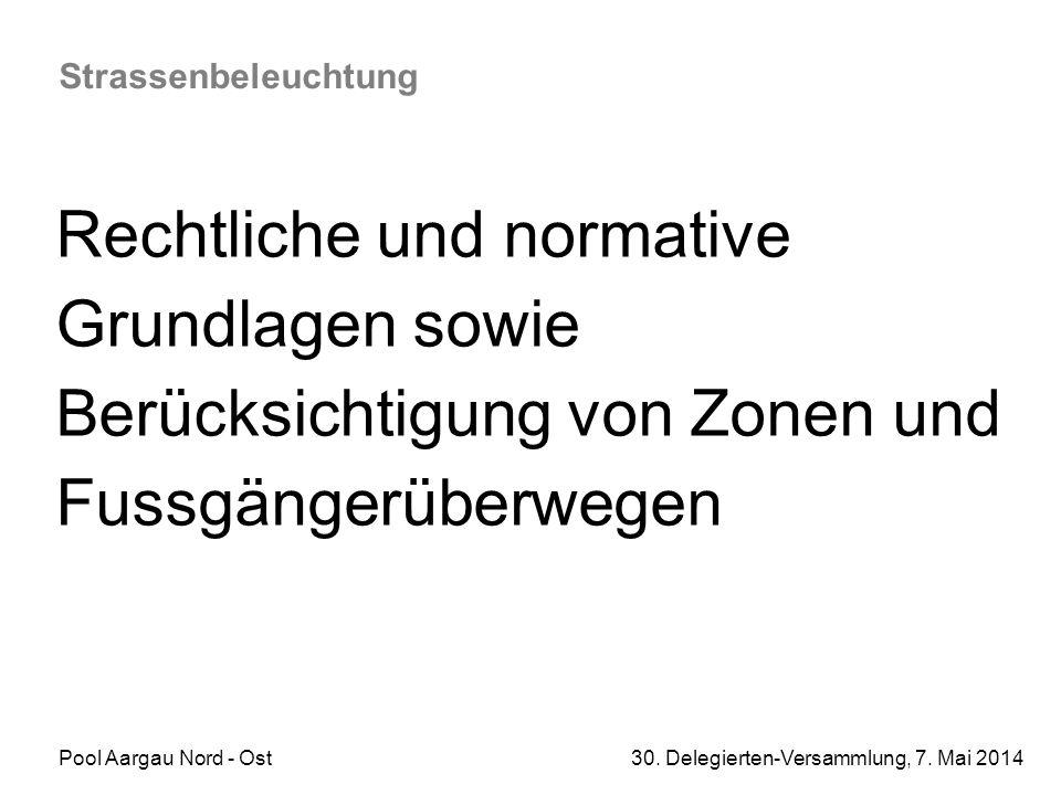 Pool Aargau Nord - Ost 30. Delegierten-Versammlung, 7. Mai 2014 Strassenbeleuchtung Rechtliche und normative Grundlagen sowie Berücksichtigung von Zon