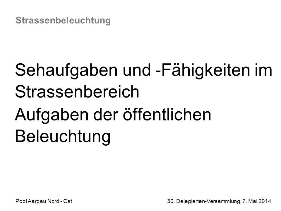 Pool Aargau Nord - Ost 30. Delegierten-Versammlung, 7. Mai 2014 Strassenbeleuchtung Sehaufgaben und -Fähigkeiten im Strassenbereich Aufgaben der öffen