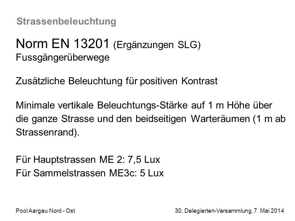 Pool Aargau Nord - Ost 30. Delegierten-Versammlung, 7. Mai 2014 Strassenbeleuchtung Norm EN 13201 (Ergänzungen SLG) Fussgängerüberwege Zusätzliche Bel