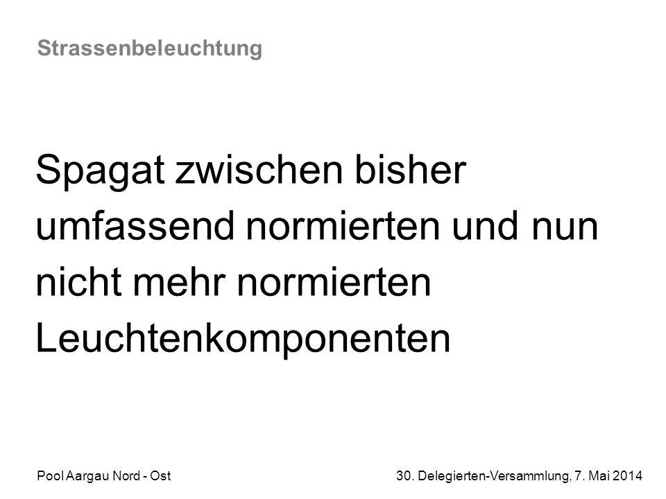 Pool Aargau Nord - Ost 30. Delegierten-Versammlung, 7. Mai 2014 Strassenbeleuchtung Spagat zwischen bisher umfassend normierten und nun nicht mehr nor