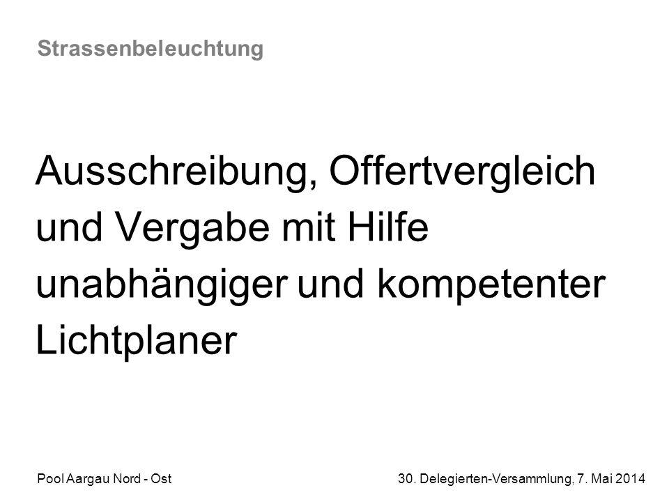 Pool Aargau Nord - Ost 30. Delegierten-Versammlung, 7. Mai 2014 Strassenbeleuchtung Ausschreibung, Offertvergleich und Vergabe mit Hilfe unabhängiger