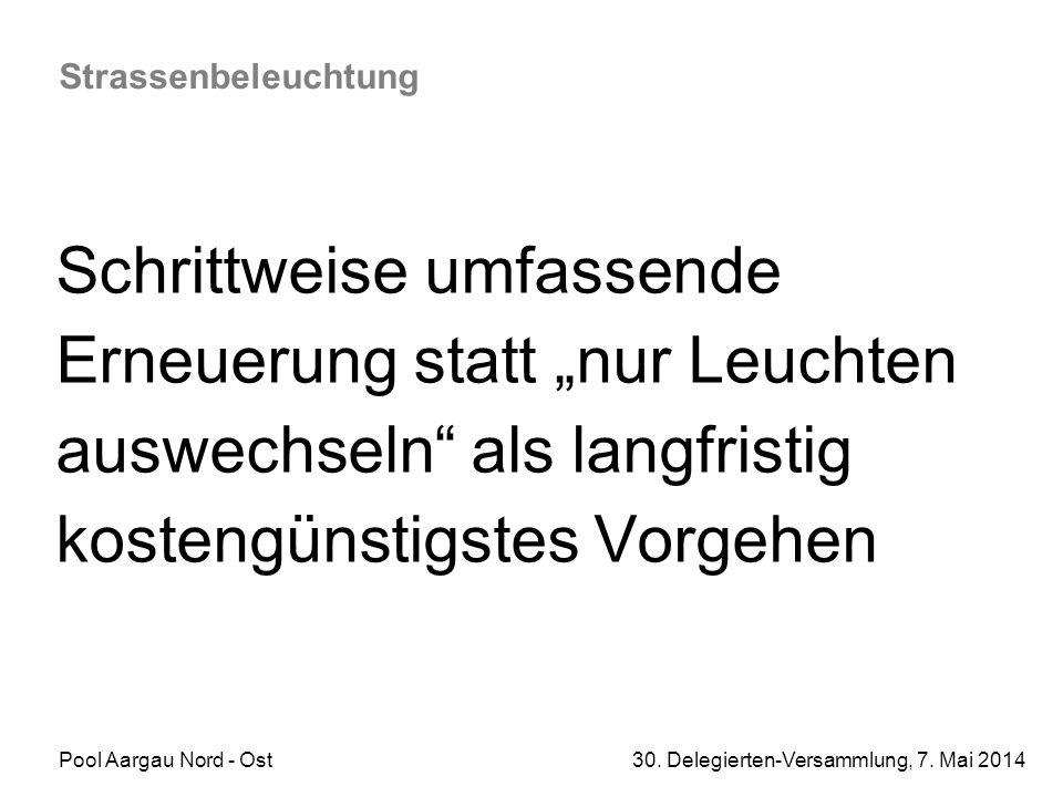 """Pool Aargau Nord - Ost 30. Delegierten-Versammlung, 7. Mai 2014 Strassenbeleuchtung Schrittweise umfassende Erneuerung statt """"nur Leuchten auswechseln"""