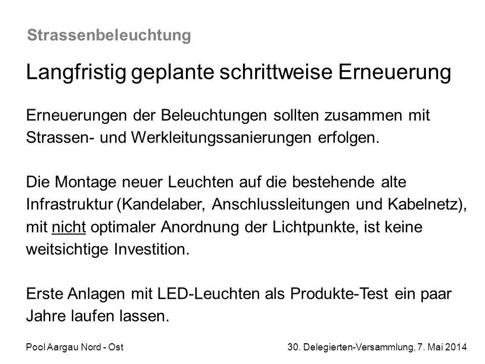 Pool Aargau Nord - Ost 30. Delegierten-Versammlung, 7. Mai 2014 Strassenbeleuchtung Langfristig geplante schrittweise Erneuerung Erneuerungen der Bele