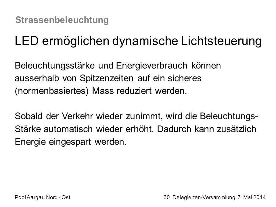 Pool Aargau Nord - Ost 30. Delegierten-Versammlung, 7. Mai 2014 Strassenbeleuchtung LED ermöglichen dynamische Lichtsteuerung Beleuchtungsstärke und E