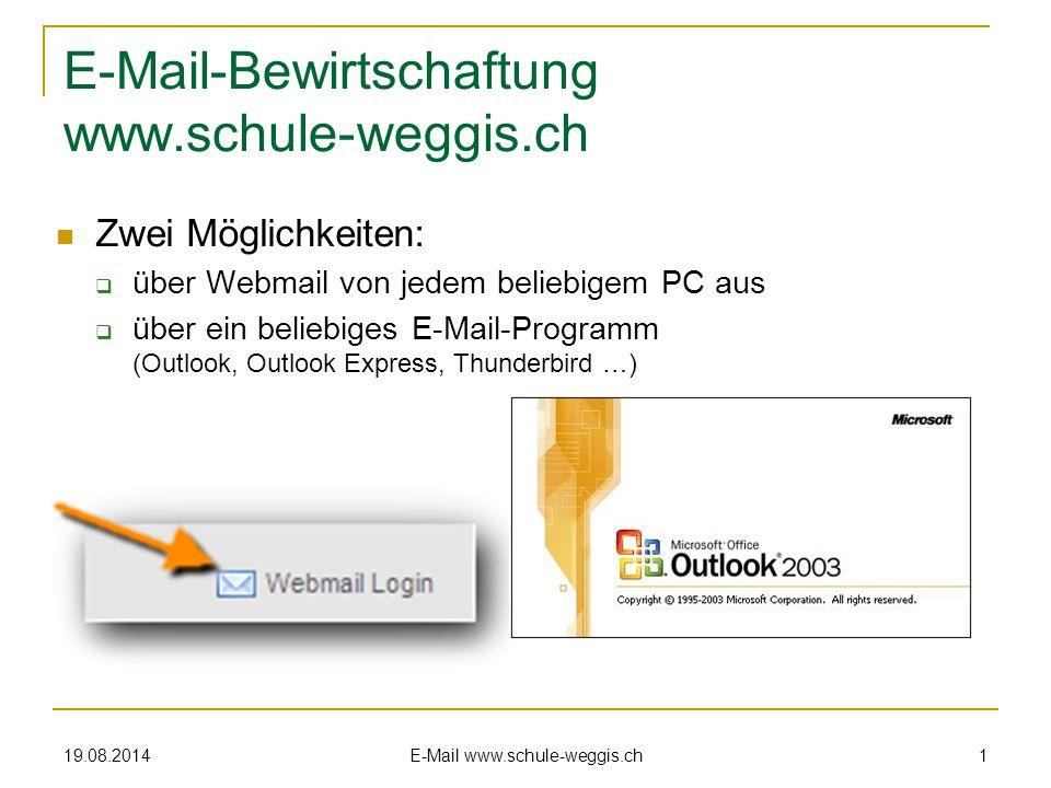 19.08.2014 E-Mail www.schule-weggis.ch 1 E-Mail-Bewirtschaftung www.schule-weggis.ch Zwei Möglichkeiten:  über Webmail von jedem beliebigem PC aus  über ein beliebiges E-Mail-Programm (Outlook, Outlook Express, Thunderbird …)
