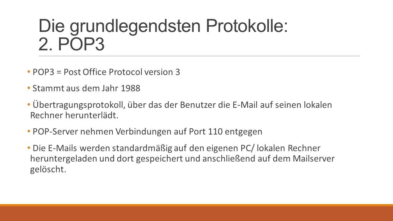 Die grundlegendsten Protokolle: 2. POP3 POP3 = Post Office Protocol version 3 Stammt aus dem Jahr 1988 Übertragungsprotokoll, über das der Benutzer di