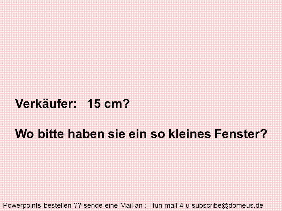 Powerpoints bestellen ?.sende eine Mail an : fun-mail-4-u-subscribe@domeus.de Verkäufer: 15 cm.