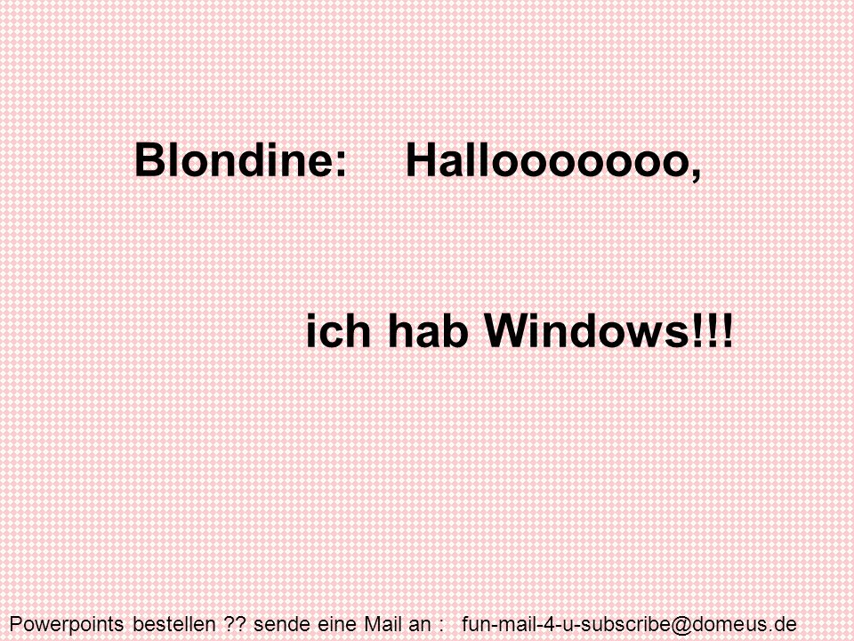 Powerpoints bestellen ?? sende eine Mail an : fun-mail-4-u-subscribe@domeus.de Blondine: Hallooooooo, ich hab Windows!!!