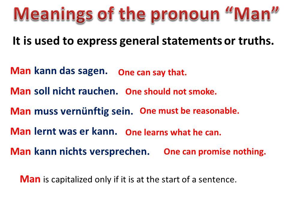 It is used to express general statements or truths. Man kann das sagen. Man soll nicht rauchen. Man muss vernünftig sein. Man lernt was er kann. Man k