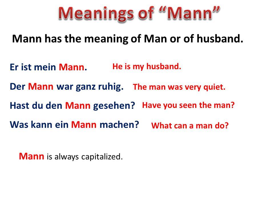 Mann has the meaning of Man or of husband. Er ist mein Mann. Der Mann war ganz ruhig. Hast du den Mann gesehen? Was kann ein Mann machen? He is my hus