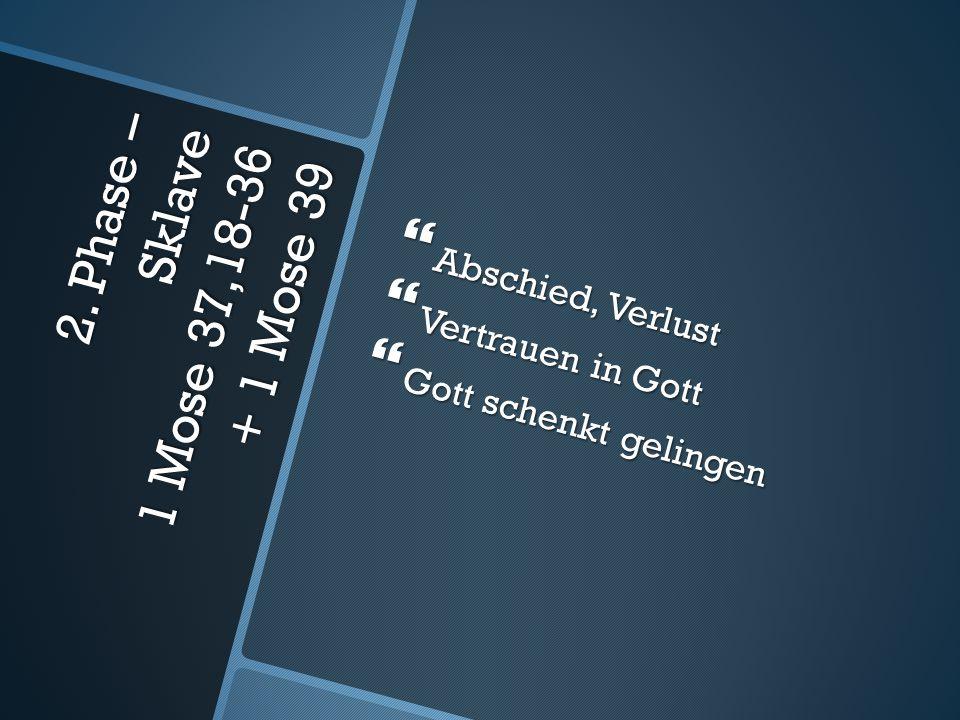 2. Phase – Sklave 1 Mose 37,18-36 + 1 Mose 39  Abschied, Verlust  Vertrauen in Gott  Gott schenkt gelingen