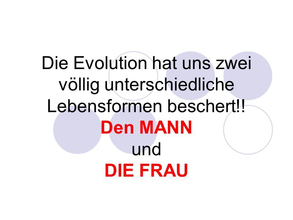 Die Evolution hat uns zwei völlig unterschiedliche Lebensformen beschert!! Den MANN und DIE FRAU