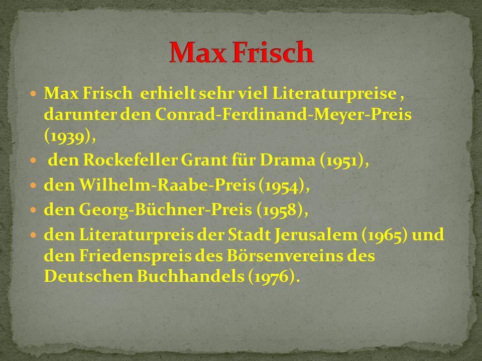 Max Frisch erhielt sehr viel Literaturpreise, darunter den Conrad-Ferdinand-Meyer-Preis (1939), den Rockefeller Grant für Drama (1951), den Wilhelm-Raabe-Preis (1954), den Georg-Büchner-Preis (1958), den Literaturpreis der Stadt Jerusalem (1965) und den Friedenspreis des Börsenvereins des Deutschen Buchhandels (1976).