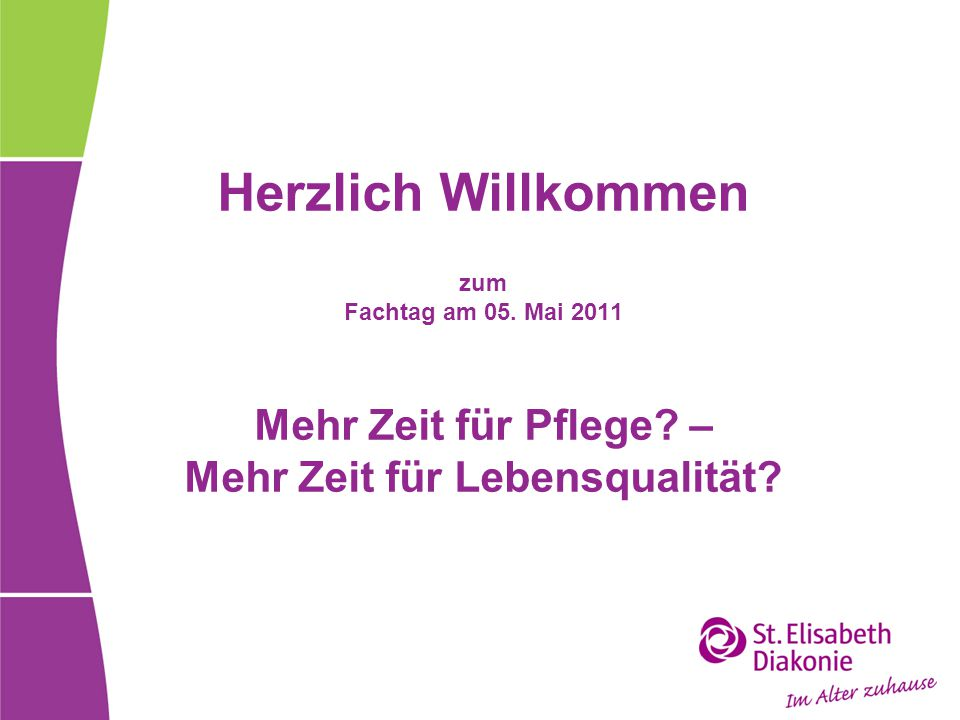 Herzlich Willkommen zum Fachtag am 05. Mai 2011 Mehr Zeit für Pflege? – Mehr Zeit für Lebensqualität?