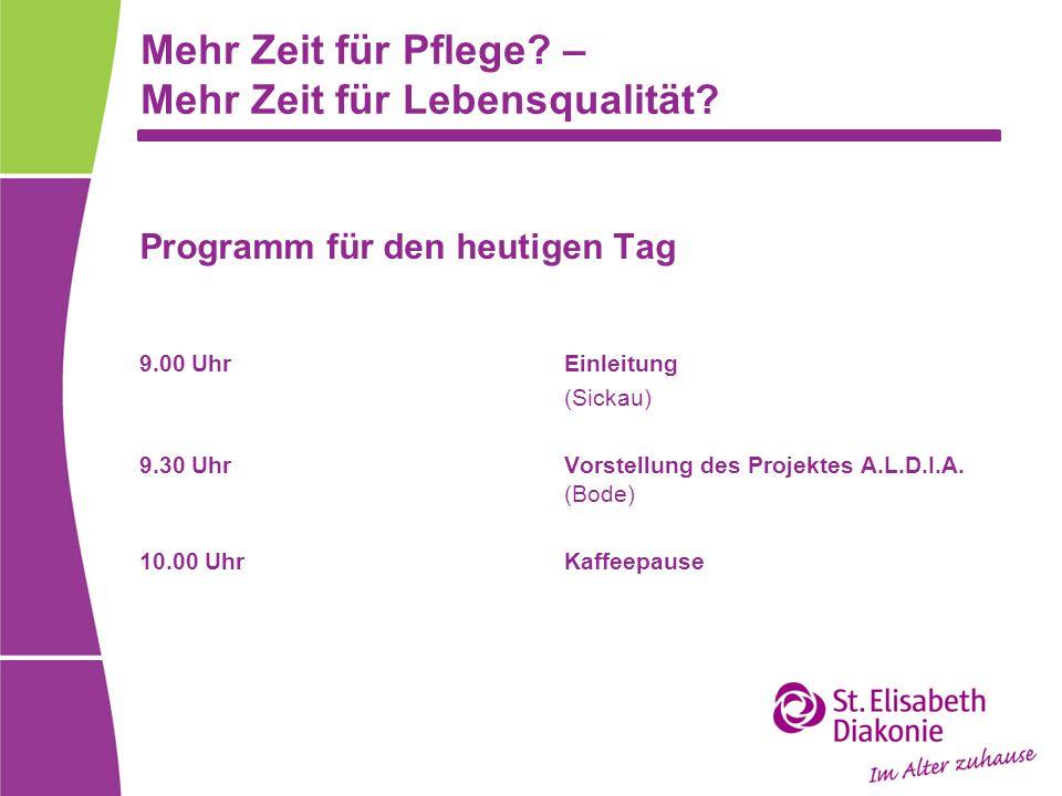 Mehr Zeit für Pflege? – Mehr Zeit für Lebensqualität? Programm für den heutigen Tag 9.00 UhrEinleitung (Sickau) 9.30 UhrVorstellung des Projektes A.L.