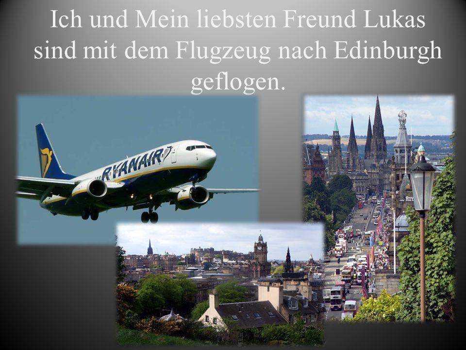 Ich und Mein liebsten Freund Lukas sind mit dem Flugzeug nach Edinburgh geflogen.