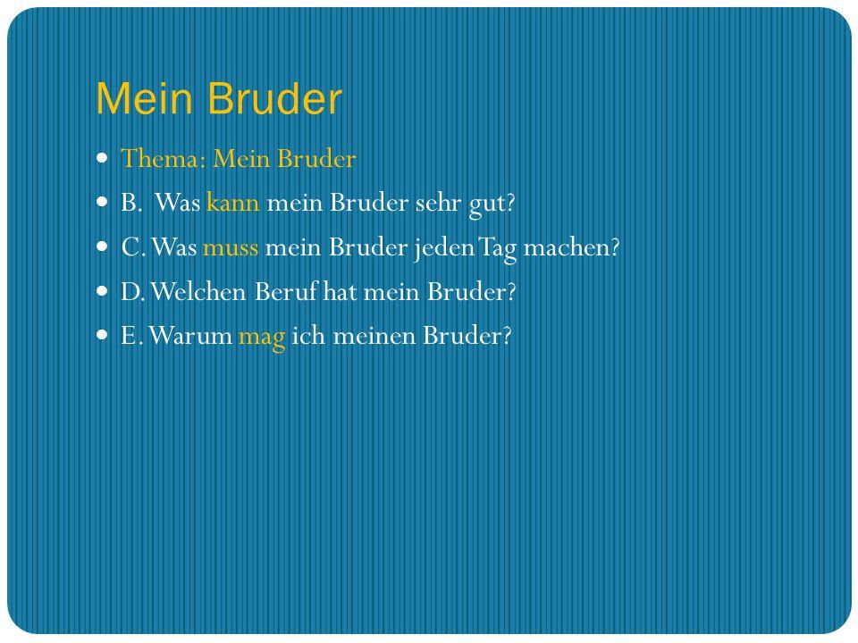 Mein Bruder Thema: Mein Bruder B. Was kann mein Bruder sehr gut? C. Was muss mein Bruder jeden Tag machen? D. Welchen Beruf hat mein Bruder? E. Warum