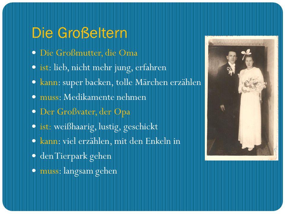 Die Großeltern Die Großmutter, die Oma ist: lieb, nicht mehr jung, erfahren kann: super backen, tolle Märchen erzählen muss: Medikamente nehmen Der Gr