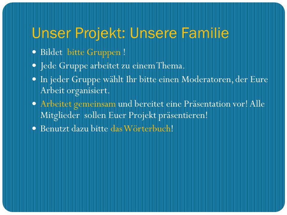 Unser Projekt: Unsere Familie Bildet bitte Gruppen ! Jede Gruppe arbeitet zu einem Thema. In jeder Gruppe wählt Ihr bitte einen Moderatoren, der Eure