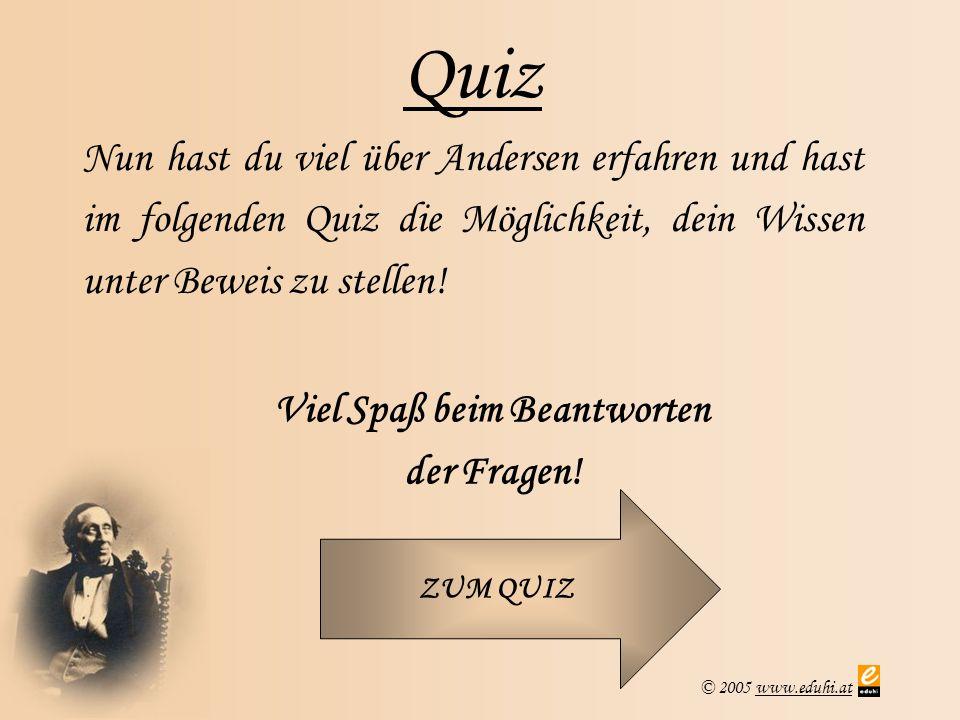 © 2005 www.eduhi.atwww.eduhi.at Quiz Nun hast du viel über Andersen erfahren und hast im folgenden Quiz die Möglichkeit, dein Wissen unter Beweis zu stellen.