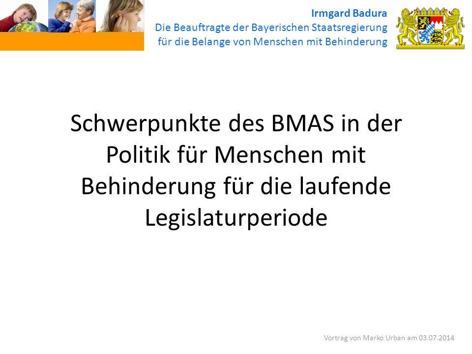 Schwerpunkte des BMAS in der Politik für Menschen mit Behinderung für die laufende Legislaturperiode Irmgard Badura Die Beauftragte der Bayerischen Staatsregierung für die Belange von Menschen mit Behinderung Vortrag von Marko Urban am 03.07.2014