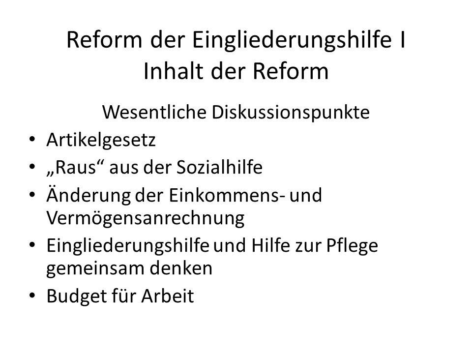 """Reform der Eingliederungshilfe I Inhalt der Reform Wesentliche Diskussionspunkte Artikelgesetz """"Raus aus der Sozialhilfe Änderung der Einkommens- und Vermögensanrechnung Eingliederungshilfe und Hilfe zur Pflege gemeinsam denken Budget für Arbeit"""
