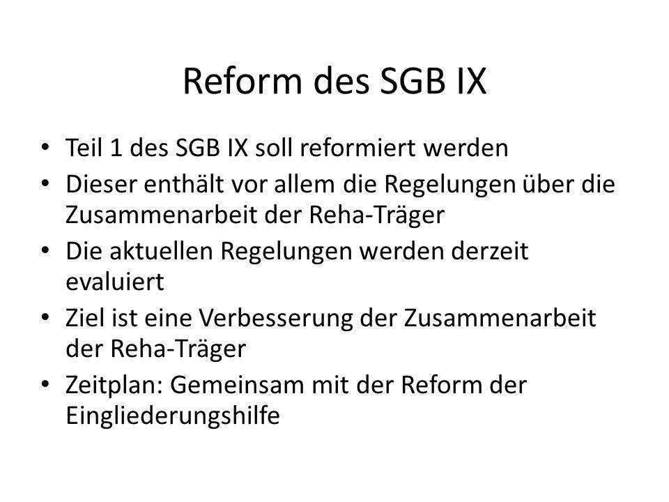 Reform des SGB IX Teil 1 des SGB IX soll reformiert werden Dieser enthält vor allem die Regelungen über die Zusammenarbeit der Reha-Träger Die aktuellen Regelungen werden derzeit evaluiert Ziel ist eine Verbesserung der Zusammenarbeit der Reha-Träger Zeitplan: Gemeinsam mit der Reform der Eingliederungshilfe