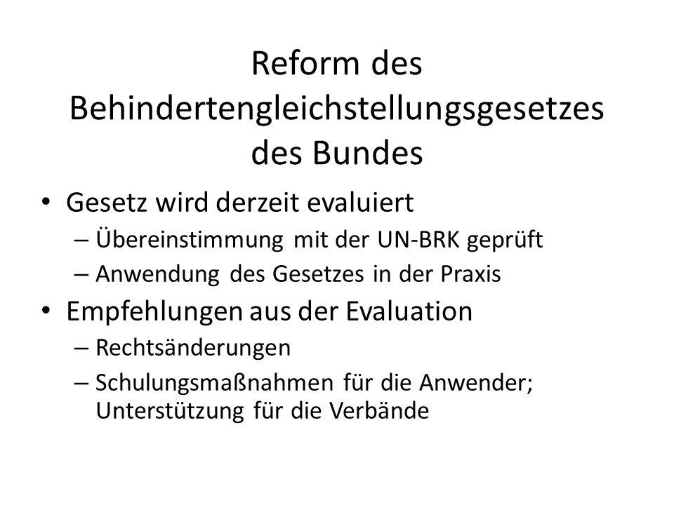 Reform des Behindertengleichstellungsgesetzes des Bundes Gesetz wird derzeit evaluiert – Übereinstimmung mit der UN-BRK geprüft – Anwendung des Gesetzes in der Praxis Empfehlungen aus der Evaluation – Rechtsänderungen – Schulungsmaßnahmen für die Anwender; Unterstützung für die Verbände