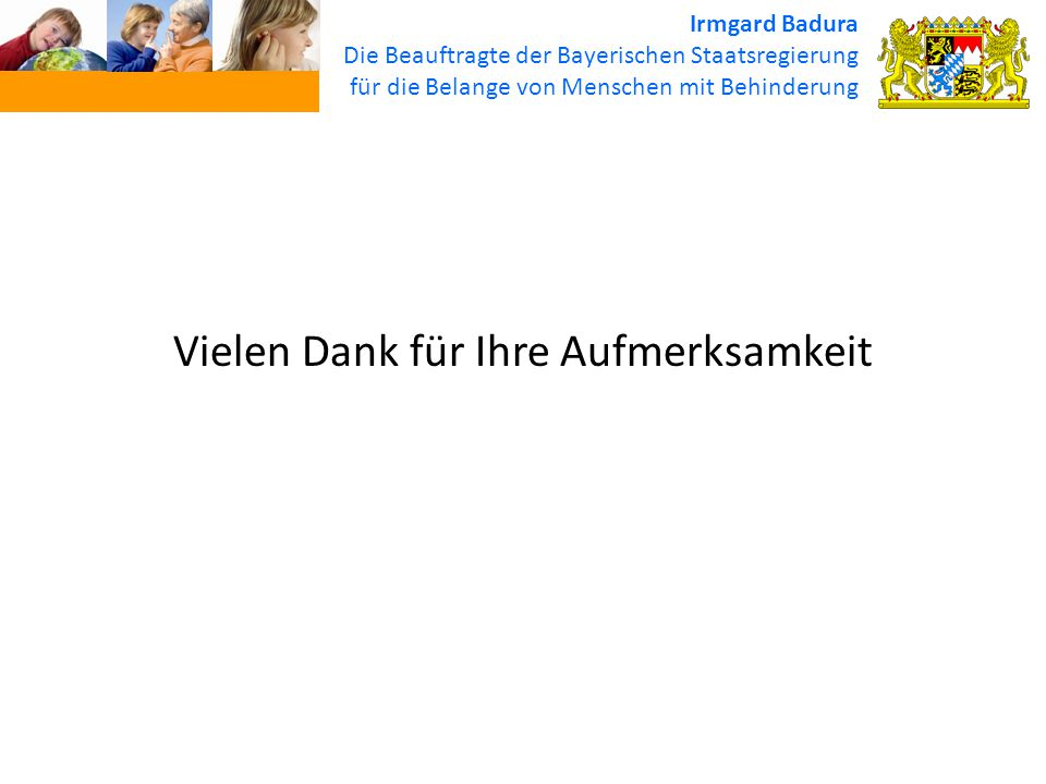 Irmgard Badura Die Beauftragte der Bayerischen Staatsregierung für die Belange von Menschen mit Behinderung Vielen Dank für Ihre Aufmerksamkeit